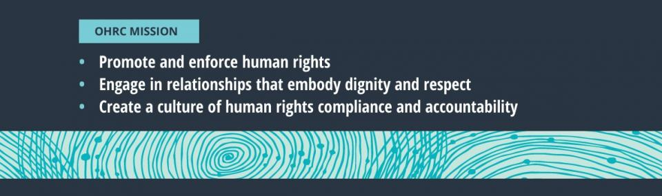 OHRC Mission: 1. Promote and enforce human rights 2. Engage in relationships that embody dignity and respect 3. Create a culture of human rights compliance and accountability