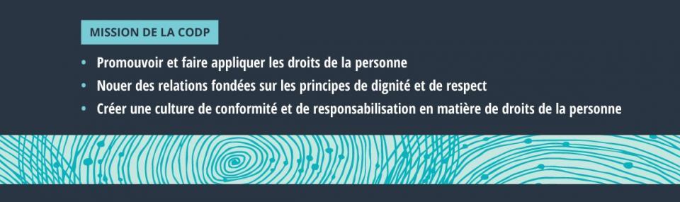 Mission de la CODP: 1. Promouvoir et faire appliquer les droits de la personne 2. Nouer des relations fondées sur les principes de dignité et de respect 3. Créer une culture de conformité et de responsabilisation en matière de droits de la personne.