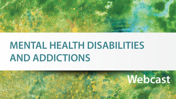 Mental health disabilities and addictions webinar