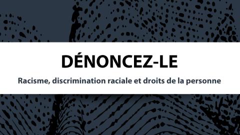 Dénoncez-le : Racisme, discrimination raciale et droits de la personne